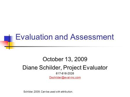 Evaluation and Assessment October 13, 2009 Diane Schilder, Project Evaluator 617-816-2026 Schilder, 2009. Can be used with attribution.