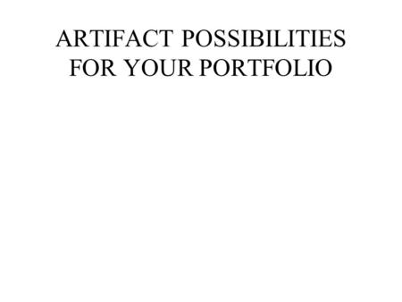 ARTIFACT POSSIBILITIES FOR YOUR PORTFOLIO. TYPES OF ARTIFACTS Anectdotal Records Notes that you have taken in classroom observations or during your own.