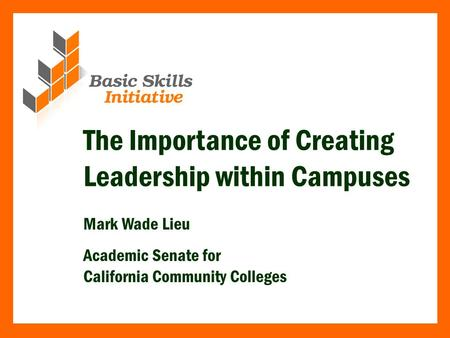 The Importance of Creating Leadership within Campuses Mark Wade Lieu Academic Senate for California Community Colleges.