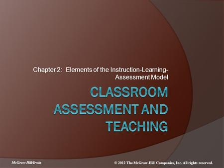 McGraw-Hill/Irwin © 2012 The McGraw-Hill Companies, Inc. All rights reserved. Chapter 2: Elements of the Instruction-Learning- Assessment Model.
