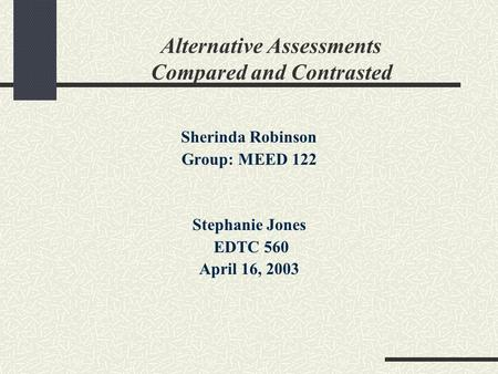 Alternative Assessments Compared and Contrasted Sherinda Robinson Group: MEED 122 Stephanie Jones EDTC 560 April 16, 2003.