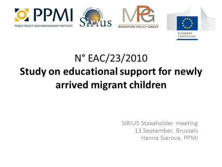 N° EAC/23/2010 Study on educational support for newly arrived migrant children SIRIUS Stakeholder meeting 13 September, Brussels Hanna Siarova, PPMI.