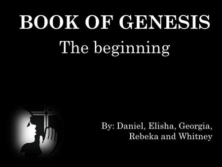 BOOK OF GENESIS The beginning By: Daniel, Elisha, Georgia, Rebeka and Whitney.