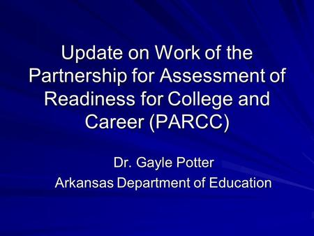 Update on Work of the Partnership for Assessment of Readiness for College and Career (PARCC) Dr. Gayle Potter Arkansas Department of Education.