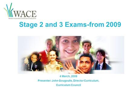 Stage 2 and 3 Exams-from 2009 4 March, 2008 Presenter: John Gougoulis, Director Curriculum, Curriculum Council.