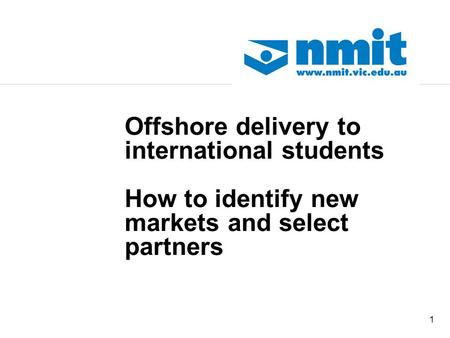 1 Offshore delivery to international students How to identify new markets and select partners.