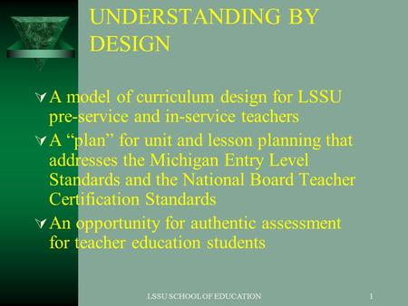 "LSSU SCHOOL OF EDUCATION1 UNDERSTANDING BY DESIGN  A model of curriculum design for LSSU pre-service and in-service teachers  A ""plan"" for unit and lesson."