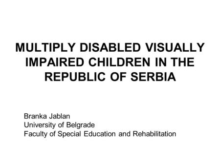 MULTIPLY DISABLED VISUALLY IMPAIRED CHILDREN IN THE REPUBLIC OF SERBIA Branka Jablan University of Belgrade Faculty of Special Education and Rehabilitation.