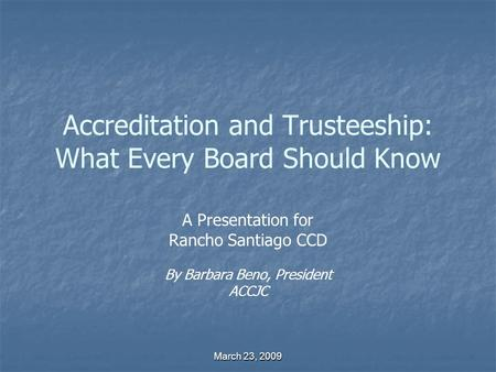 March 23, 2009 Accreditation and Trusteeship: What Every Board Should Know A Presentation for Rancho Santiago CCD By Barbara Beno, President ACCJC.