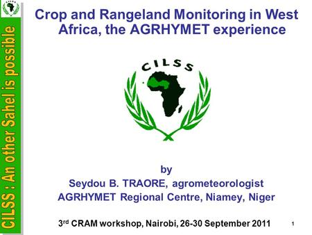 Crop and Rangeland Monitoring in West Africa, the AGRHYMET experience by Seydou B. TRAORE, agrometeorologist AGRHYMET Regional Centre, Niamey, Niger 1.