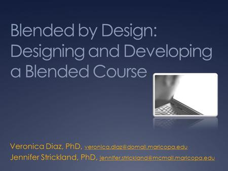 Blended by Design: Designing and Developing a Blended Course Veronica Diaz, PhD,  Jennifer.