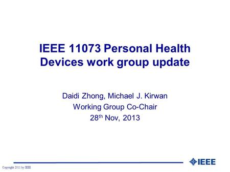 Copyright 2011 by IEEE IEEE 11073 Personal Health Devices work group update Daidi Zhong, Michael J. Kirwan Working Group Co-Chair 28 th Nov, 2013.