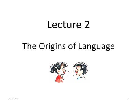 "Lecture 2 The Origins of Language 9/19/20151. The origins of language A famous quote from Charles Darwin (1871) ""The suspicion does not appear improbable."