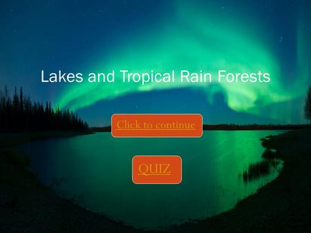 Click to continue Lakes and Tropical Rain Forests QUIZ.
