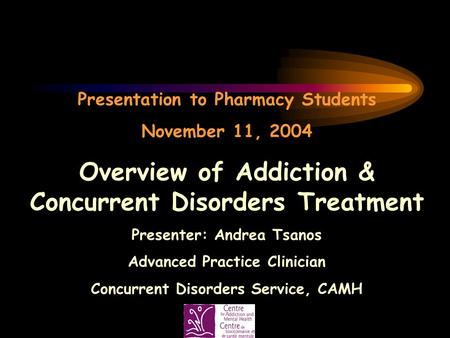 Presentation to Pharmacy Students November 11, 2004 Overview of Addiction & Concurrent Disorders Treatment Presenter: Andrea Tsanos Advanced Practice Clinician.