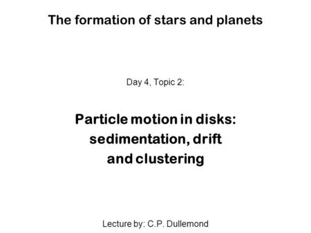 The formation of stars and planets Day 4, Topic 2: Particle motion in disks: sedimentation, drift and clustering Lecture by: C.P. Dullemond.