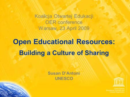 1 Koalicja Otwartej Edukacji OER conference Warsaw, 23 April 2009 Open Educational Resources: Building a Culture of Sharing Susan D'Antoni UNESCO.