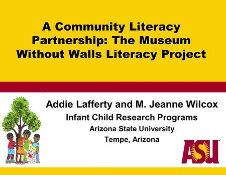 A Community Literacy Partnership: The Museum Without Walls Literacy Project Addie Lafferty and M. Jeanne Wilcox Infant Child Research Programs Arizona.