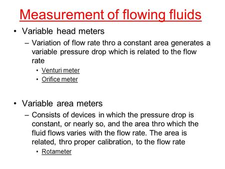 Measurement of flowing fluids Variable head meters –Variation of flow rate thro a constant area generates a variable pressure drop which is related to.
