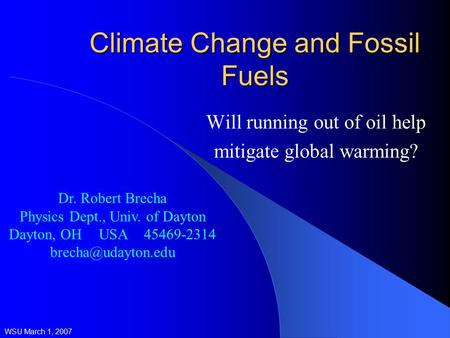 Climate Change and Fossil Fuels Will running out of oil help mitigate global warming? WSU March 1, 2007 Dr. Robert Brecha Physics Dept., Univ. of Dayton.