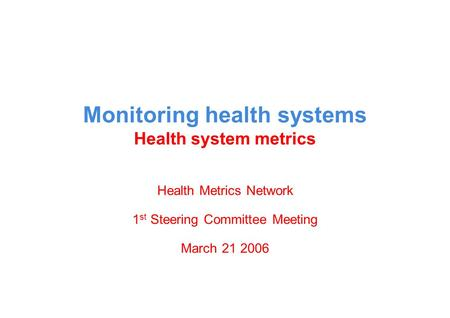 Monitoring health systems Health system metrics Health Metrics Network 1 st Steering Committee Meeting March 21 2006.