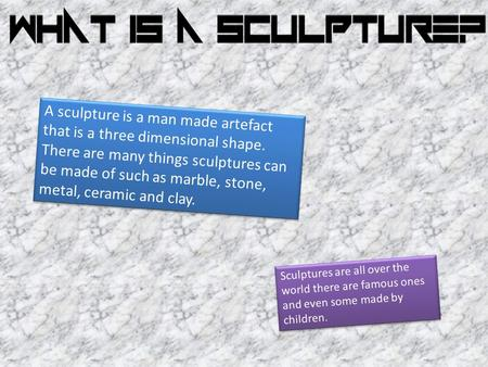 A sculpture is a man made artefact that is a three dimensional shape. There are many things sculptures can be made of such as marble, stone, metal, ceramic.