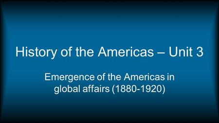 History of the Americas – Unit 3 Emergence of the Americas in global affairs (1880-1920)