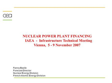 NUCLEAR POWER PLANT FINANCING IAEA - Infrastructure Technical Meeting Vienna, 5 - 9 November 2007 Fanny Bazile Forecast Director Nuclear Energy Division.