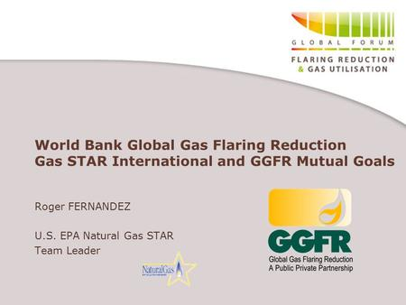 World Bank Global Gas Flaring Reduction Gas STAR International and GGFR Mutual Goals Roger FERNANDEZ U.S. EPA Natural Gas STAR Team Leader.