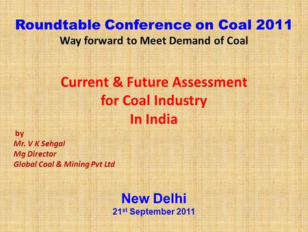 Roundtable Conference on Coal 2011 Way forward to Meet Demand of Coal Current & Future Assessment for Coal Industry In India by Mr. V K Sehgal Mg Director.