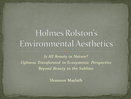 Is All Beauty in Nature? Ugliness Transformed in Ecosystemic Perspective Beyond Beauty to the Sublime Shannon Maylath.