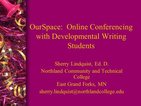OurSpace: Online Conferencing with Developmental Writing Students Sherry Lindquist, Ed. D. Northland Community and Technical College East Grand Forks,