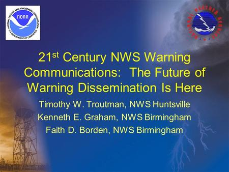 21 st Century NWS Warning Communications: The Future of Warning Dissemination Is Here Timothy W. Troutman, NWS Huntsville Kenneth E. Graham, NWS Birmingham.