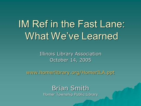 IM Ref in the Fast Lane: What We've Learned Illinois Library Association October 14, 2005 www.homerlibrary.org/HomerILA.ppt Brian Smith Homer Township.