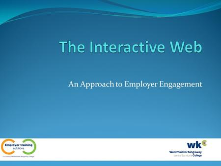 An Approach to Employer Engagement. Employer Engagement at WKC WKC is currently delivering to a variety of employers who require flexible delivery Learners.