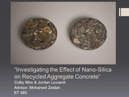 """Investigating the Effect of Nano-Silica on Recycled Aggregate Concrete"" Colby Mire & Jordan Licciardi Advisor: Mohamed Zeidan ET 493."
