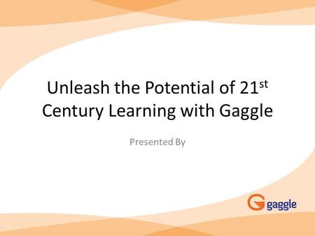 Unleash the Potential of 21 st Century Learning with Gaggle Presented By.