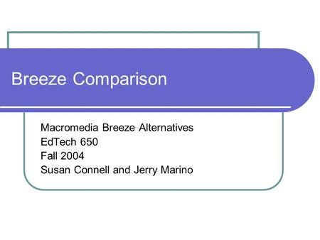 Breeze Comparison Macromedia Breeze Alternatives EdTech 650 Fall 2004 Susan Connell and Jerry Marino.