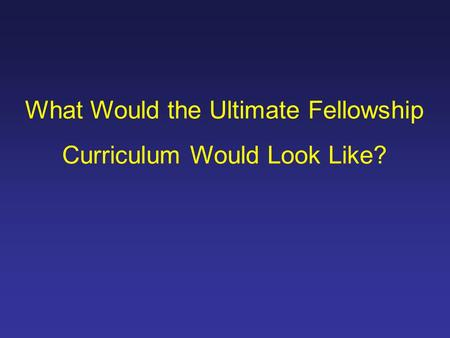 What Would the Ultimate Fellowship Curriculum Would Look Like?