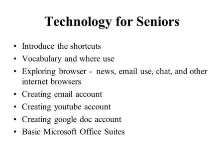 Technology for Seniors Introduce the shortcuts Vocabulary and where use Exploring browser - news, email use, chat, and other internet browsers Creating.