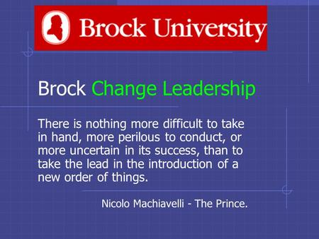 Brock Change Leadership There is nothing more difficult to take in hand, more perilous to conduct, or more uncertain in its success, than to take the lead.