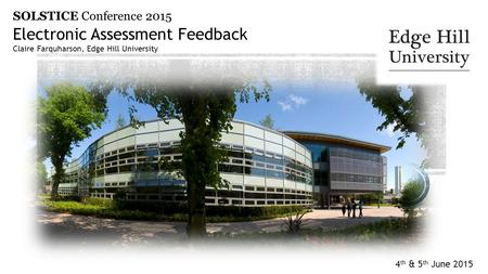 4 th & 5 th June 2015 Electronic Assessment Feedback Claire Farquharson, Edge Hill University SOLSTICE Conference 2015.