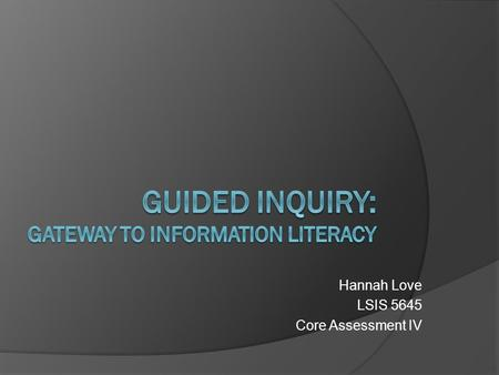 Hannah Love LSIS 5645 Core Assessment IV. Why is information literacy necessary?  To fulfill the goals of education by preparing students for The workplace.