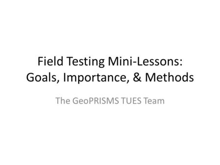Field Testing Mini-Lessons: Goals, Importance, & Methods The GeoPRISMS TUES Team.