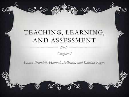 TEACHING, LEARNING, AND ASSESSMENT Chapter 1 Laura Bramlett, Hannah DeBoard, and Katrina Rogers.
