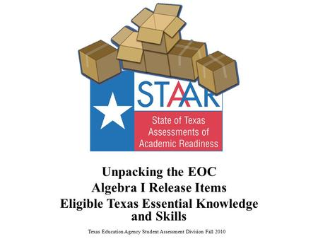 Unpacking the EOC Algebra I Release Items Eligible Texas Essential Knowledge and Skills Texas Education Agency Student Assessment Division Fall 2010.