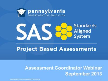 Assessment Coordinator Webinar September 2013 Copyright ©2013 Commonwealth of Pennsylvania 1.