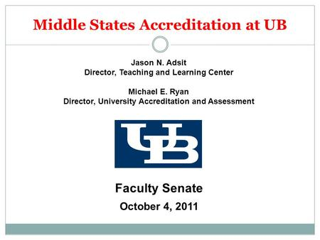 Middle States Accreditation at UB Jason N. Adsit Director, Teaching and Learning Center Michael E. Ryan Director, University Accreditation and Assessment.