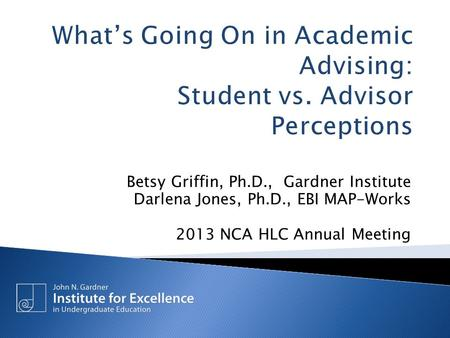 Betsy Griffin, Ph.D., Gardner Institute Darlena Jones, Ph.D., EBI MAP-Works 2013 NCA HLC Annual Meeting.