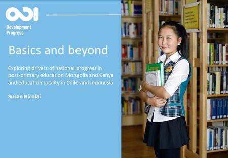 @dev_progress developmentprogress.org Basics and beyond Exploring drivers of national progress in post-primary education Mongolia and Kenya and education.